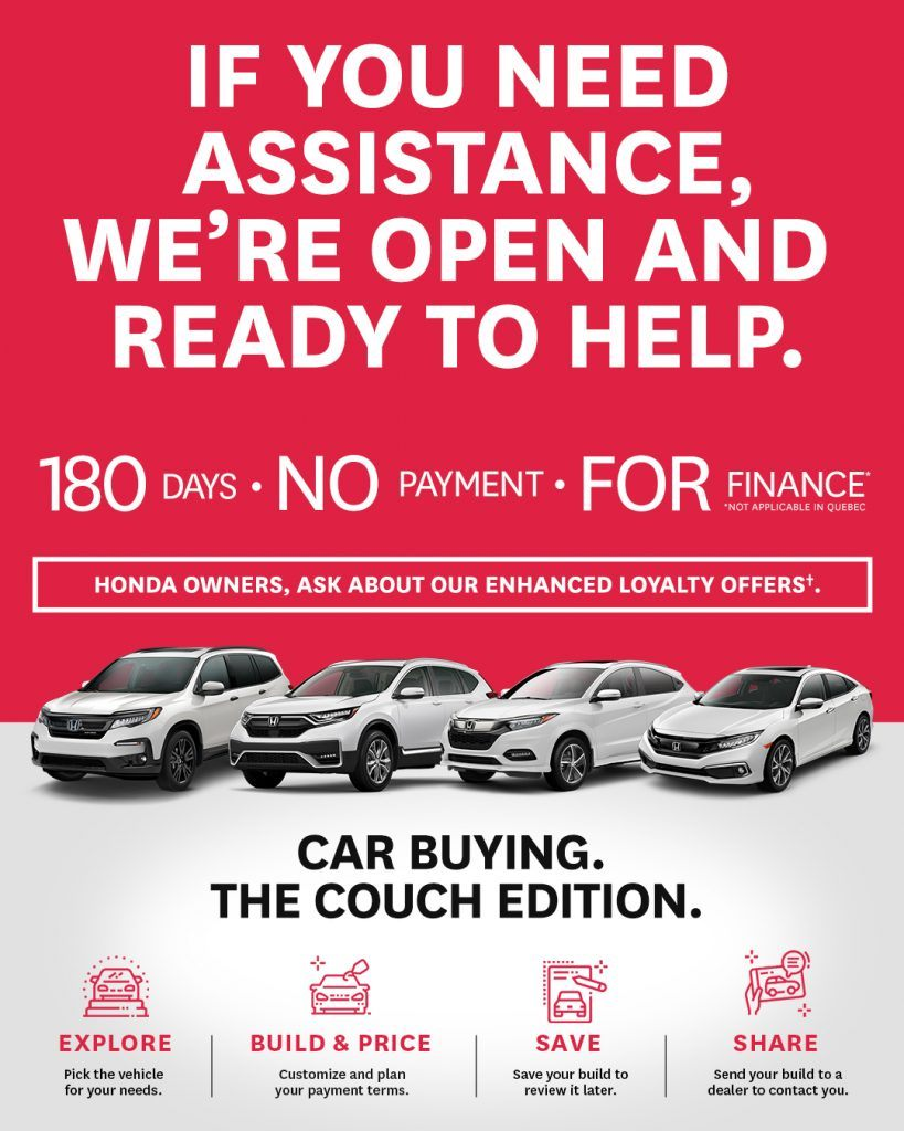 if you need assistance, we're open and ready to help. 180 days, no payment for finance. Honda owners, ask about our enhanced loyalty offers. Car Buying The Couch Edition. Explore pick your vehicle. Build and Price Customize and plan your payment terms. Save, Save your build to review it later. Share, send your build to a dealer to contact you.