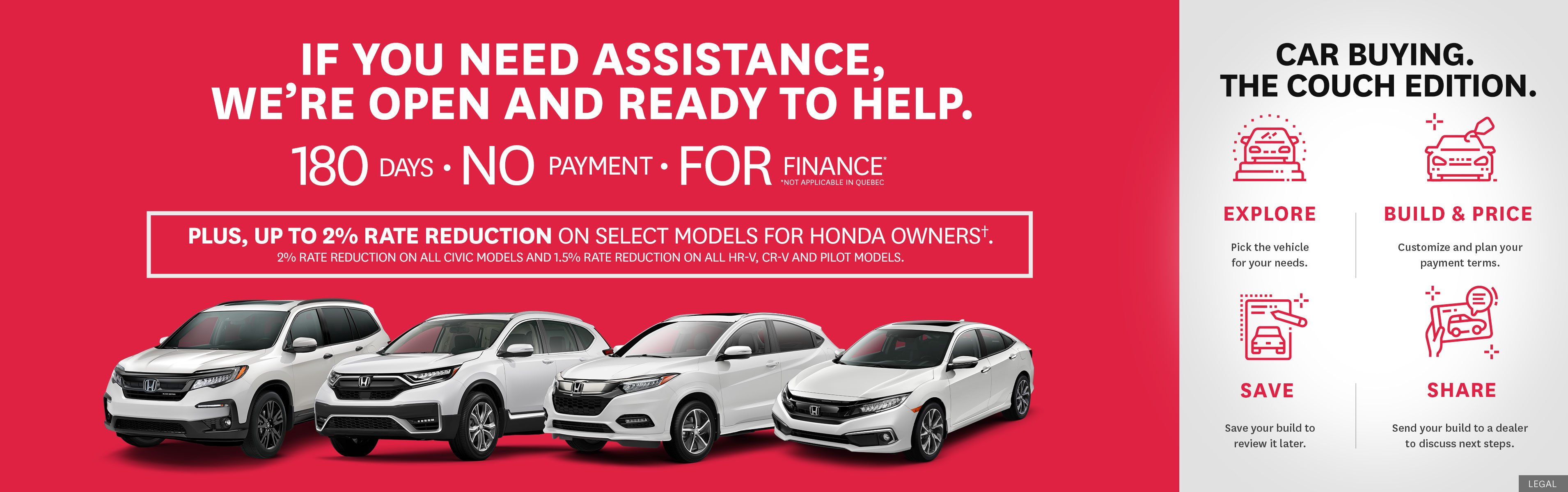 If you need assistance, we're open and ready to help. 180 days no payment for finance. Honda owners are eligible for up to a 2% rate reduction on select models. Explore, Build and Price, Save, Share